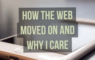 how the web moved on why i care
